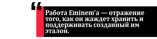 Работа Eminem'a — отражение того, как он жаждет хранить и поддерживать созданный им эталон.