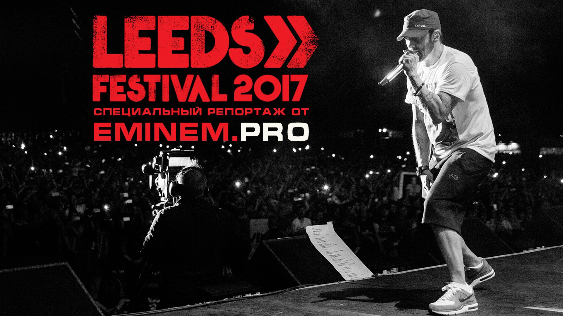 [Эксклюзив Eminem.Pro] Специальный репортаж с концерта Эминема 27 августа на Leeds Festival 2017. Во всех подробностях