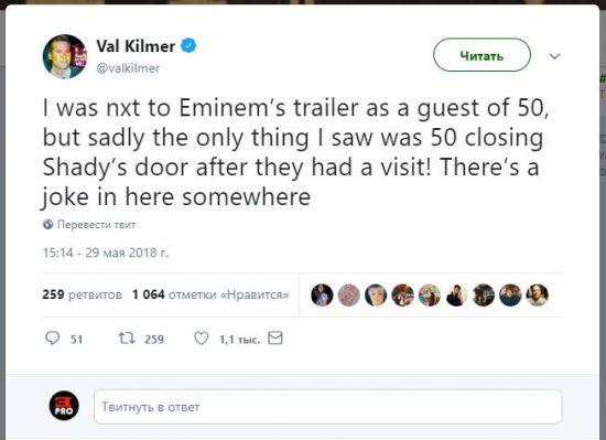 «Я находился рядом с трейлером Эминема в качестве гостя Фифти, но, к сожалению, единственное, что я видел, как Фифти закрыл  дверь Шейди после их визита! Кажется  где-то здесь шутка», написал сегодня Вэл Килмер в своём аккаунте в Твиттере.